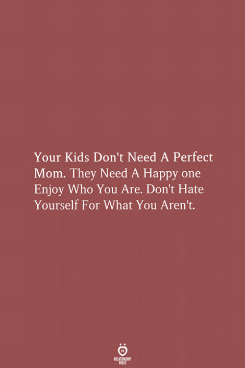 Happy, Kids, and Mom: Your Kids Don't Need A Perfect  Mom. They Need A Happy one  Enjoy Who You Are. Don't Hate  Yourself For What You Aren't.