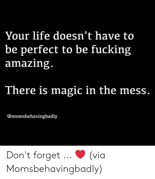 Fucking Amazing: Your life doesn't have to  be perfect to be fucking  amazing.  There is magic in the mess.  Dmomsbehavingbadly Don't forget ... ❤️  (via Momsbehavingbadly)