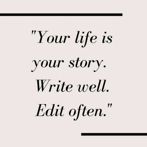 """Life, Edit, and Story: """"Your life is  your story  Write well  Edit often."""""""
