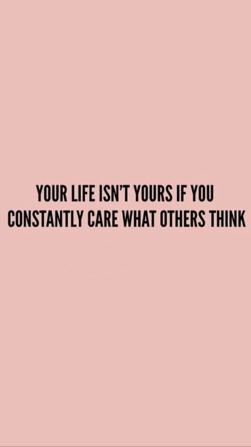 Life, Think, and You: YOUR LIFE ISN'T YOURS IF YOU  CONSTANTLY CARE WHAT OTHERS THINK