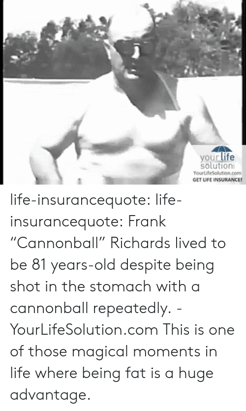"Sã¨X: your life  solution  YourLife5Solution.com  GET LIFE INSURANCE! life-insurancequote: life-insurancequote:   Frank ""Cannonball"" Richards  lived to be 81 years-old despite being shot in the stomach with a cannonball repeatedly. -YourLifeSolution.com  This is one of those magical moments in life where being fat is a huge advantage."