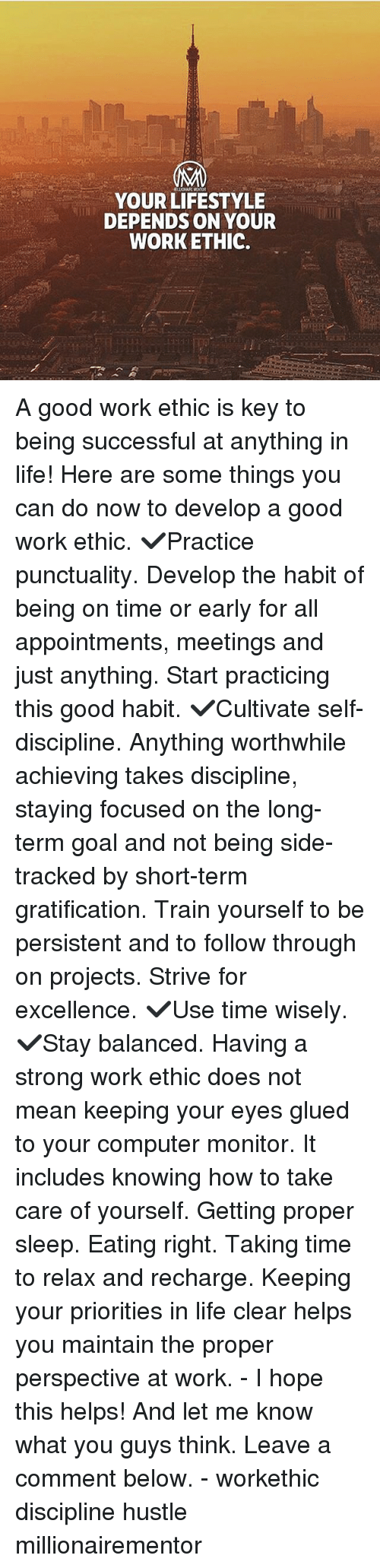 Gratification: YOUR LIFESTYLE  DEPENDS ON YOUR  WORKETHIC. A good work ethic is key to being successful at anything in life! Here are some things you can do now to develop a good work ethic. ✔️Practice punctuality. Develop the habit of being on time or early for all appointments, meetings and just anything. Start practicing this good habit. ✔️Cultivate self-discipline. Anything worthwhile achieving takes discipline, staying focused on the long-term goal and not being side-tracked by short-term gratification. Train yourself to be persistent and to follow through on projects. Strive for excellence. ✔️Use time wisely. ✔️Stay balanced. Having a strong work ethic does not mean keeping your eyes glued to your computer monitor. It includes knowing how to take care of yourself. Getting proper sleep. Eating right. Taking time to relax and recharge. Keeping your priorities in life clear helps you maintain the proper perspective at work. - I hope this helps! And let me know what you guys think. Leave a comment below. - workethic discipline hustle millionairementor
