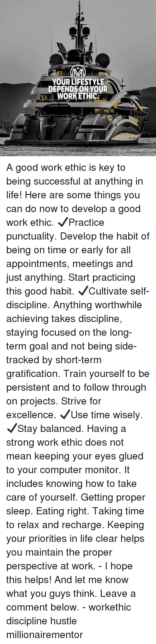 Gratification: YOUR LIFESTYLE  DEPENDSON YOUR  WORKETHIC. A good work ethic is key to being successful at anything in life! Here are some things you can do now to develop a good work ethic. ✔️Practice punctuality. Develop the habit of being on time or early for all appointments, meetings and just anything. Start practicing this good habit. ✔️Cultivate self-discipline. Anything worthwhile achieving takes discipline, staying focused on the long-term goal and not being side-tracked by short-term gratification. Train yourself to be persistent and to follow through on projects. Strive for excellence. ✔️Use time wisely. ✔️Stay balanced. Having a strong work ethic does not mean keeping your eyes glued to your computer monitor. It includes knowing how to take care of yourself. Getting proper sleep. Eating right. Taking time to relax and recharge. Keeping your priorities in life clear helps you maintain the proper perspective at work. - I hope this helps! And let me know what you guys think. Leave a comment below. - workethic discipline hustle millionairementor