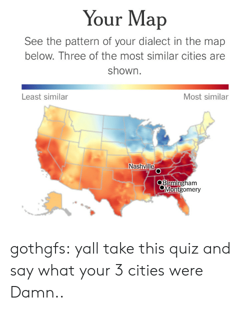 Nytimes: Your Map  See the pattern of your dialect in the map  below. Three of the most similar cities are  shown  Least similar  Most similar  Nashvill  gham  Blrmin  Montgomery gothgfs:  yall take this quiz and say what your 3 cities were  Damn..