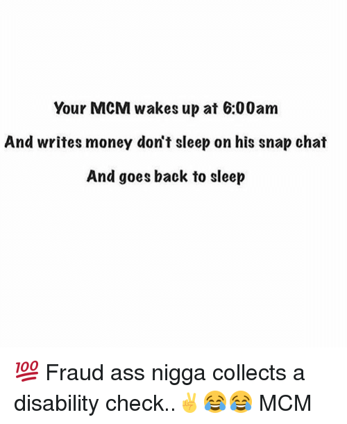 snap chat: Your MCM wakes up at 6:00am  And writes money don't sleep on his snap chat  And goes back to sleep 💯 Fraud ass nigga collects a disability check..✌😂😂 MCM