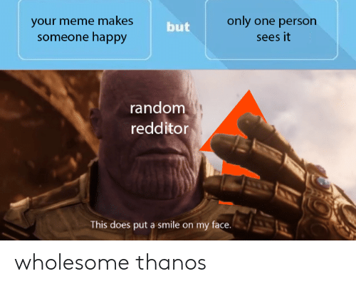 Meme, Happy, and Smile: your meme makes  someone happy  only one person  but  sees it  random  redditor  This does put a smile on my face. wholesome thanos