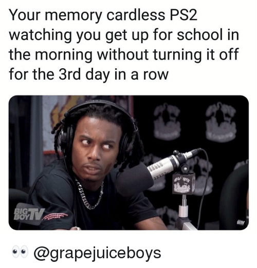 School, Dank Memes, and Ps2: Your memory cardless PS2  watching you get up for school in  the morning without turning it off  for the 3rd day in a row  BIG  ΒΟΥΝ 👀 @grapejuiceboys