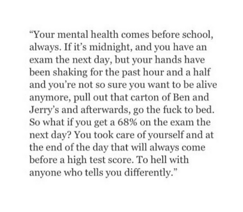 """Alive, School, and Fuck: """"Your mental health comes before school  always. If it's midnight, and you have arn  exam the next day, but your hands have  been shaking for the past hour and a half  and you're not so sure you want to be alive  anymore, pull out that carton of Ben and  Jerry's and afterwards, go the fuck to bed.  So what if you get a 68% on the exam the  next day? You took care of yourself and at  the end of the day that will always come  before a high test score. To hell with  anyone who tells you differently."""""""