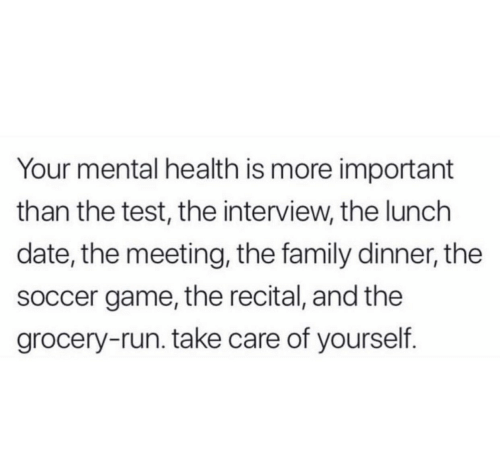 mental health: Your mental health is more important  than the test, the interview, the lunch  date, the meeting, the family dinner, the  soccer game, the recital, and the  grocery-run. take care of yourself.
