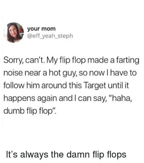 """eff: your mom  @eff yeah_steph  Sorry, can't. My flip flop made a farting  noise near a hot guy, so now I have to  follow him around this Target until it  happens again and l can say, """"haha,  dumb flip flop"""" It's always the damn flip flops"""