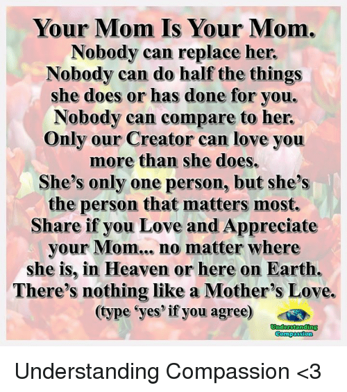 replacements: Your Mom Is Your Mom.  Nobody can replace her.  Nobody can do half the things  she does or has done for you.  Nobody can compare to her.  Only our Creator can love you  more than she does.  She's only one person, but she's  the person that matters most.  Share if you Love and Appreciate  your Mom... no matter where  she is, in Heaven or here on Earth.  There's nothing like a Mother's Love.  (type yes if you agree)  Compassion Understanding Compassion <3