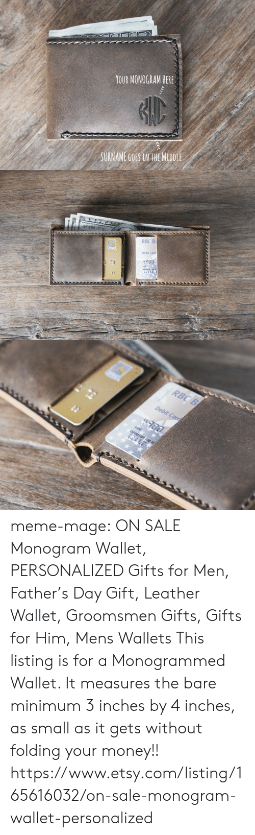 Meme, Money, and Tumblr: YOUR MONOGRAM HERE  SURNAME GOES IN HE MIDDLE   KK 138  NOTE  832164 с  RBC B  BC  Debit Card  #900  13  4900  EXPIRATION: END OF   RBC B  Debit Carg  EXPIRATION: END OF meme-mage:      ON SALE Monogram Wallet, PERSONALIZED Gifts for Men, Father's Day Gift, Leather Wallet, Groomsmen Gifts, Gifts for Him, Mens Wallets      This listing is for a Monogrammed Wallet. It measures the bare minimum 3 inches by 4 inches, as small as it gets without folding your money!!   https://www.etsy.com/listing/165616032/on-sale-monogram-wallet-personalized