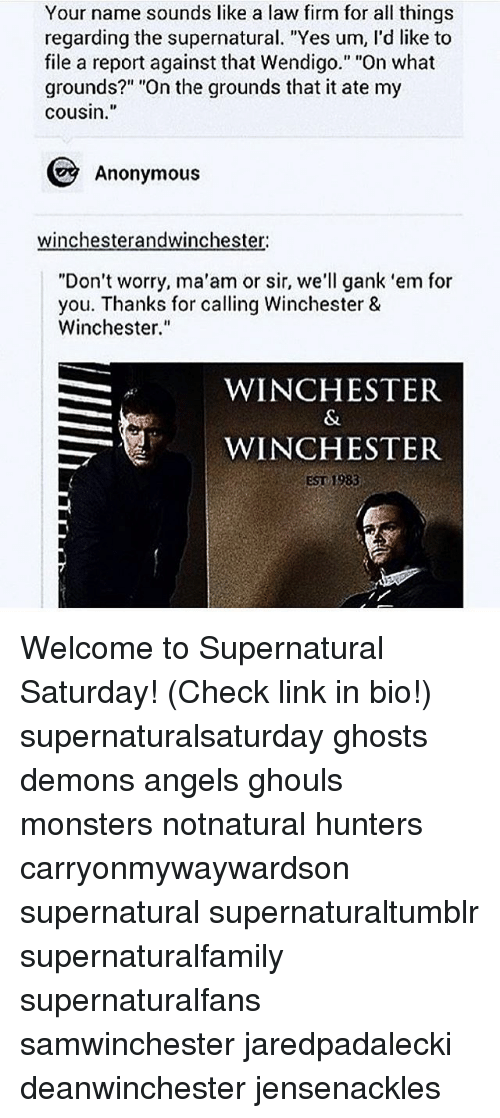 """MêMes: Your name sounds like a law firm for all things  regarding the supernatural. """"Yes um, l'd like to  file a report against that Wendigo."""" """"On what  grounds?"""" """"On the grounds that it ate my  cousin.  Anonymous  winchesterandwinchester  """"Don't worry, ma'am or sir, we'll gank 'em for  you. Thanks for calling Winchester &  Winchester.""""  WINCHESTER  WINCHESTER  EST 1983 Welcome to Supernatural Saturday! (Check link in bio!) supernaturalsaturday ghosts demons angels ghouls monsters notnatural hunters carryonmywaywardson supernatural supernaturaltumblr supernaturalfamily supernaturalfans samwinchester jaredpadalecki deanwinchester jensenackles"""