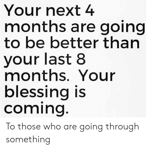 your next: Your next 4  months are going  to be better than  your last 8  months. Your  blessing is  coming. To those who are going through something