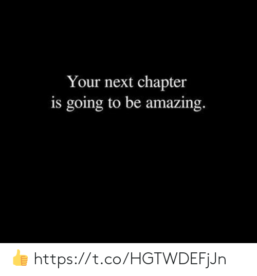 your next: Your next chapter  is going to be amazing. 👍 https://t.co/HGTWDEFjJn