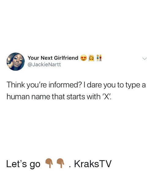 Memes, Girlfriend, and 🤖: Your Next Girlfriend  @JackieNartt  Think you're informed? I dare you to type a  human name that starts with 'X Let's go 👇🏾👇🏾 . KraksTV
