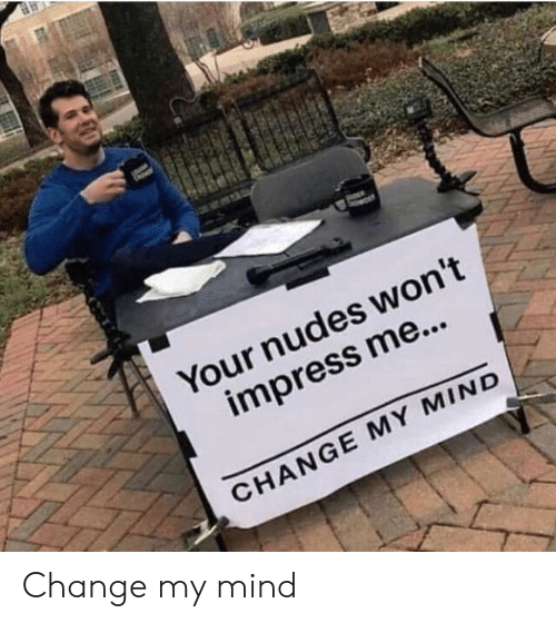 Nudes, Change, and Mind: Your nudes won't  impress me...  CHANGE MY MIND Change my mind