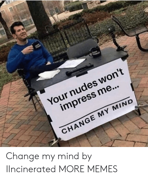 Dank, Memes, and Nudes: Your nudes won't  impress me...  CHANGE MY MIND Change my mind by IIncinerated MORE MEMES
