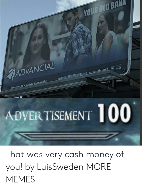 Cash Money: YOUR OLD BAN  ADVANCIAL  Fedaly  SOMUCHMORETHANABANK advancial.org  Johnston St Kaliste Saloom Rd  NCUA  ADVERTISEMENT 100 That was very cash money of you! by LuisSweden MORE MEMES