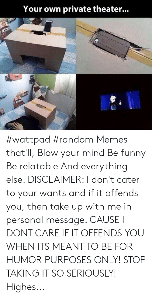 blow your mind: Your own private theater... #wattpad #random Memes that'll, Blow your mind Be funny Be relatable And everything else. DISCLAIMER: I don't cater to your wants and if it offends you, then take up with me in personal message. CAUSE I DONT CARE IF IT OFFENDS YOU WHEN ITS MEANT TO BE FOR HUMOR PURPOSES ONLY! STOP TAKING IT SO SERIOUSLY! Highes...