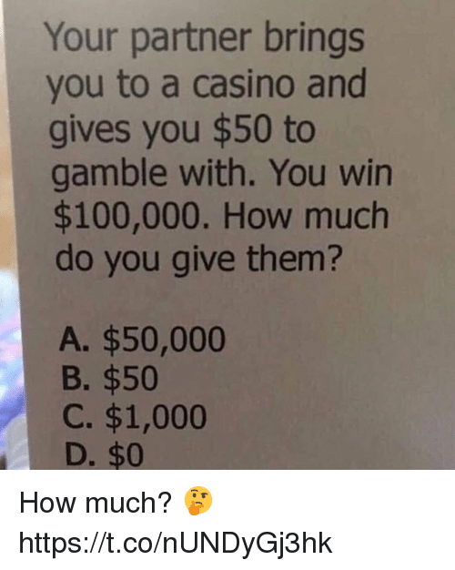 Casino: Your partner brings  you to a casino and  gives you $50 to  gamble with. You win  $100,000. How much  do you give them?  A. $50,000  B. $50  C. $1,000  D. $0 How much? 🤔 https://t.co/nUNDyGj3hk