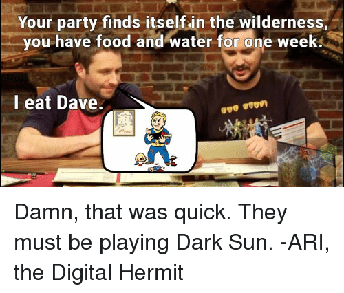 That Was Quick: Your party finds itself in the wilderness,  you have food and water for one week  I eat Dave Damn, that was quick.  They must be playing Dark Sun. -ARI, the Digital Hermit
