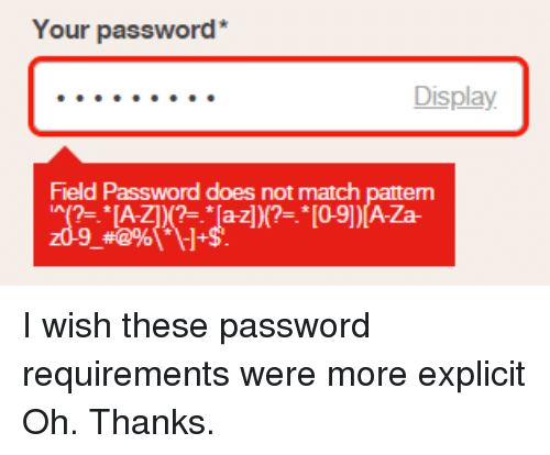0 9: Your password*  Display  Field Password does not match pattern  '^(7-.*LAZI K?:/a-zj)(?=.* [0-9] )[AZa I wish these password requirements were more explicit Oh. Thanks.