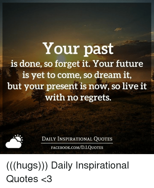 no regret: Your past  is done, so forget it. Your future  is yet to come, so dream it,  but your present is now, so live it  with no regrets.  DAILY INSPIRATIONAL QUOTES  FACEBOOK.COM/D. I QUOTES (((hugs))) Daily Inspirational Quotes <3