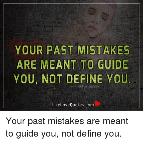 Memes, Define, and Mistakes: YOUR PAST MISTAKES  ARE MEANT TO GUIDE  YOU, NOT DEFINE YOU  Like Love Quotes.com Your past mistakes are meant to guide you, not define you.