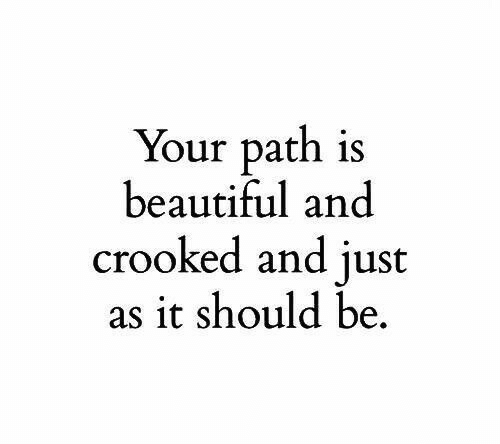 crooked: Your path is  beautiful and  crooked and just  as it should be