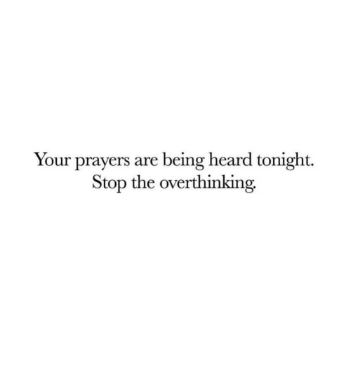 Stop, Heard, and Overthinking: Your prayers are being heard tonight.  Stop the overthinking.