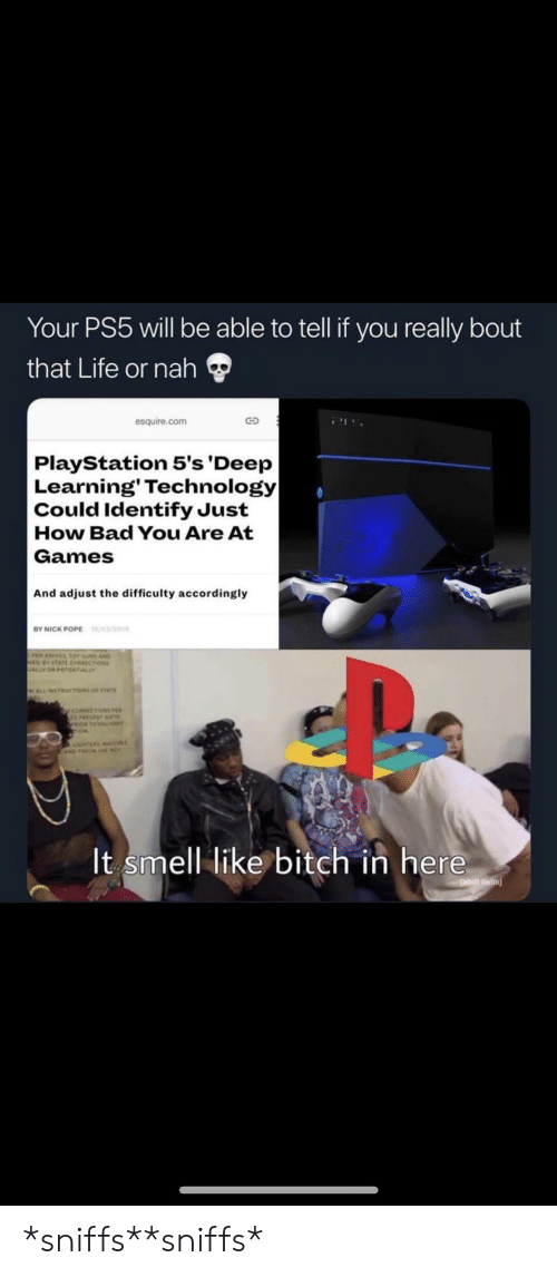 Ally: Your PS5 will be able to tell if you really bout  that Life or nah  esquire.com  PlayStation 5's 'Deep  Learning' Technology|  Could Identify Just  How Bad You Are At  Games  And adjust the difficulty accordingly  /03/201  BY NICK POPE  sus AND  choss  ALLY  WLLNETRUCTIONS or stAr  y coecoN  It smell like bitch in here  adutt swim *sniffs**sniffs*