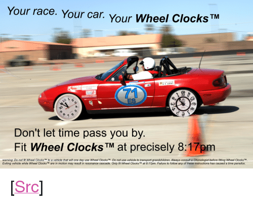 "resonance: Your race. Your car. Your Wheel Clocks  TM  U. S. ARMY  71  ES  0  9  Don't let time pass you by.  Fit Wheel ClocksTM at precisely 8:17pm  warning: Do not fit Wheel Clocks TM to a vehicle that will one day use Wheel Clocks TM. Do not use vehicle to transport grandchildren. Always consult a Chonologist before fitting Wheel Clocks TM  Exiting vehicle while Wheel Clocks are in motion may result in resonance cascade. Only fit wheel Clocks™ at 8:17pm. Failure to follow any of these instructions has caused a time paradox. <p>[<a href=""https://www.reddit.com/r/surrealmemes/comments/8mtplx/take_her_for_a_spin/"">Src</a>]</p>"