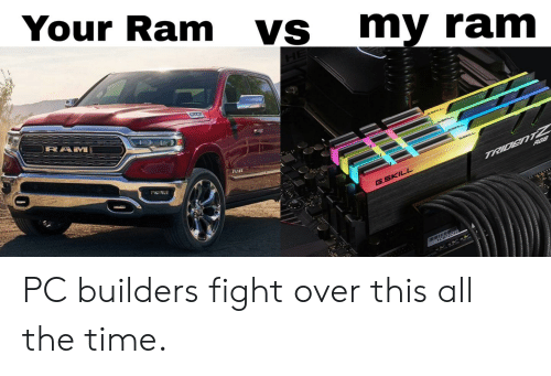 Reddit, Time, and Fight: Your Ram  VS  my ram  RAM  RGB  TRIDENTZ  G.SKILL PC builders fight over this all the time.