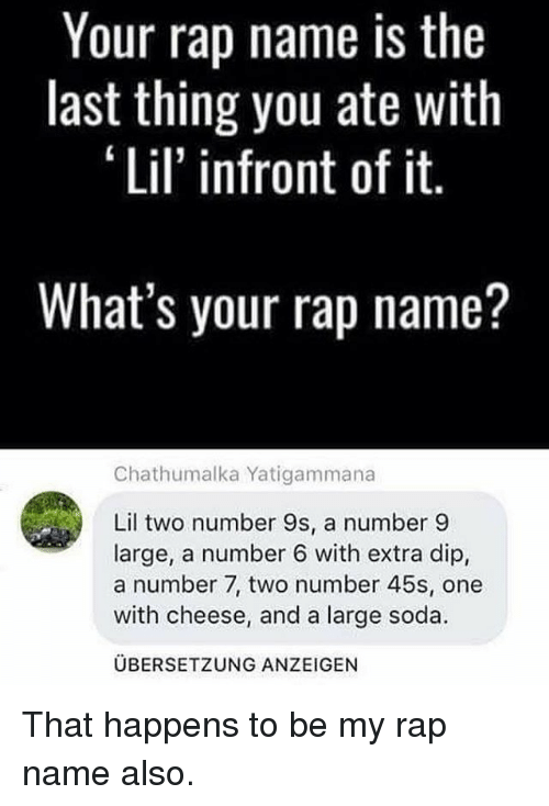 Number 9: Your rap name is the  last thing you ate with  Lil' infront of it.  What's your rap name?  Chathumalka Yatigammana  Lil two number 9s, a number 9  large, a number 6 with extra dip,  a number 7, two number 45s, one  with cheese, and a large soda.  UBERSETZUNG ANZEIGEN That happens to be my rap name also.