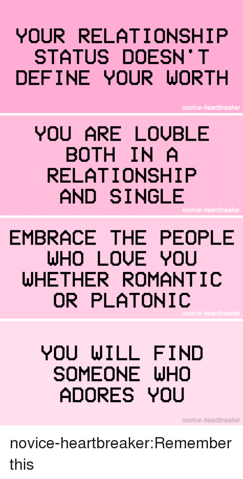 Target, Tumblr, and Blog: YOUR RELATIONSHIP  STATUS DOESN* T  DEFINE YOUR WORTH  novice-heartbreaker   YOU ARE LOỤBLE  BOTH IN A  RELATIONSHIP  AND SINGLE  novice-heartbreaker   EMBRACE THE PEOPLE  WHO LOUE YOU  WHETHER ROMANTIC  OR PLATONIC  novice-heartbreaker   YOU WILL FIND  SOMEONE WH  ADORES YOU  novice-heartbreaker novice-heartbreaker:Remember this ♡