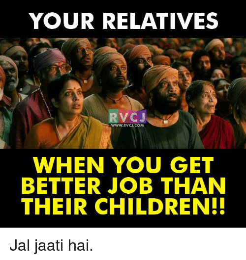 Memes, 🤖, and Job: YOUR RELATIVES  VC  J  WWW. RVCJ.COM  WHEN YOU GET  BETTER JOB THAN  THEIR CHILDREN! Jal jaati hai.