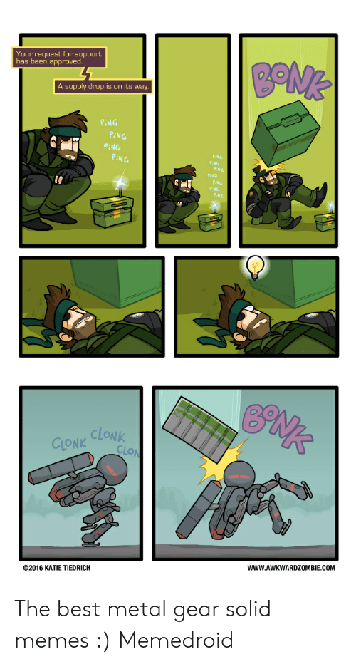 Memes, Best, and Metal Gear: Your request for support  has been approved  A supply drop is on its w  PiN G  P:NG  P:NG  P:NG  PiNG  CLONK CLONk  ©2016 KATIE TIEDRICH  WWW.AWKWARDZOMBIE.COM The best metal gear solid memes :) Memedroid