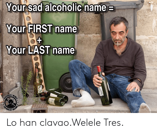 tres: Your sad alcoholic name  Your FIRST name  Your LAST name  MEME  CEURDIET  WIHILIST  (RT  FOR  OREAMS Lo han clavao.Welele Tres.