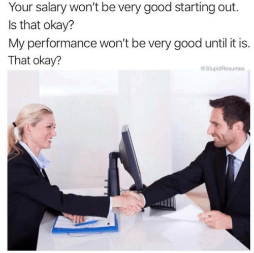 Good, Okay, and Salary: Your salary won't be very good starting out.  Is that okay?  My performance won't be very good until it is.  That okay?  @StupidResumes