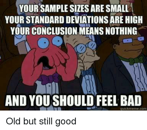 Bad, Memes, and Good: YOUR SAMPLE SIZES ARE SMALL  YOUR STANDARD DEVIATIONS ARE HIGH  YOUR CONCLUSION MEANS NOTHING  2  AND YOU SHOULD FEEL BAD  quickmeme.com Old but still good