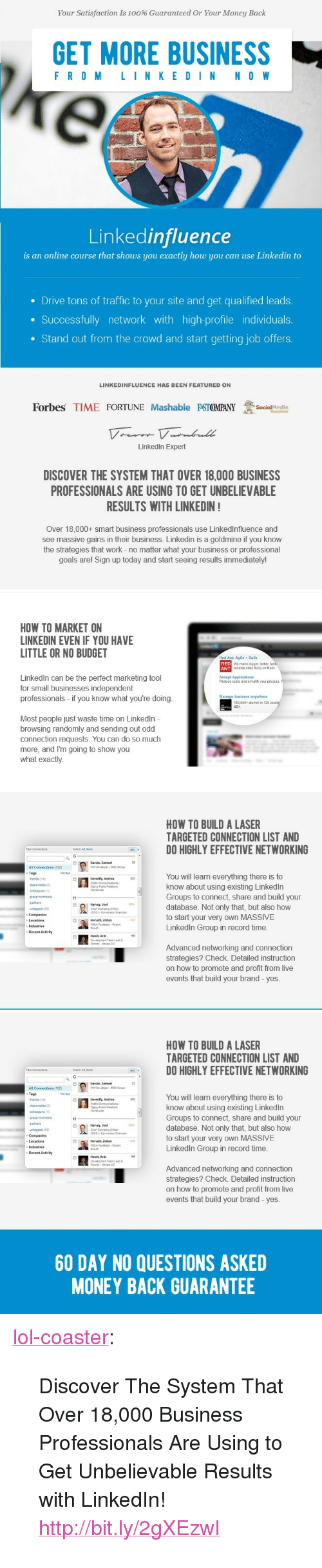 Anaconda, Goals, and LinkedIn: Your Satisfaction is 100% Guaranteed Or Your Money Back  GET MORE BUSINESS  F RO M L I N K E DI N N O W  Linkedinfluence  is an online course that shows you exactly how you can use Linkedin to  Drive tons of traffic to your site and get qualified leads.  Successfully network with high-profile individuals  . Stand out from the crowd and start getting job offers  LINKEDINFLUENCE HAS BEEN FEATURED ON  Forbes TIME FORTUNE Mashable PSIGMPANY  Soimedia  Examiner  Linkedin Expert  DISCOVER THE SYSTEM THAT OVER 18,000 BUSINESS  PROFESSIONALS ARE USING TO GET UNBELIEVABLE  RESULTS WITH LINKEDIN  Over 18,000+ smart business professionals use Linkedlnfluence and  see massive gains in their business. Linkedin is a goldmine if you know  the strategies that work - no matter what your business or professional  goals arel Sign up today and start seeing results immediately!   HOW TO MARKET ON  LINKEDIN EVEN IF YOU HAVE  LITTLE OR NO BUDGET  Red Ant: Agile  RED  ANT  Rails  we make bigger, beter  reliable st03 Ruby on Rails  Linkedln can be the perfect marketing tool  for small businesses independent  professionals - if you know what you're doing  Accept Applications  Reduce costs and simplify your process  Manage business anywhere  160,000-alumni in 120  MBA  Most people just waste time on Linkedln  browsing randomly and sending out odd  connection requests. You can do so much  more, and I'm going to show you  what exactly  HOW TO BUILD A LASER  TARGETED CONNECTION LIST AND  DO HIGHLY EFFECTIVE NETWORKING  FRer Connections  Select At Non  Garcia, Sameel  All Connections (102)  Tags  Manage  You will learn everything there is to  know about using existing Linkedln  Groups to connect, share and build your  database. Not only that, but also how  to start your very own MASSIVE  Linkedln Group in record time  Gereofty, Andrea  nds 14)  dassmates (2)  roup mamer  parnners  unggea(83  Harvey, Joe  Chef Operalting Omper  COO) Coversion Scences  Honan, Zoltan  