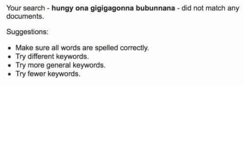 Match, Search, and Did: Your search -hungy ona gigigagonna bubunnana - did not match any  documents  Suggestions:  Make sure all words are spelled correctly.  Try different keywords.  Try more general keywords.  Try fewer keywords