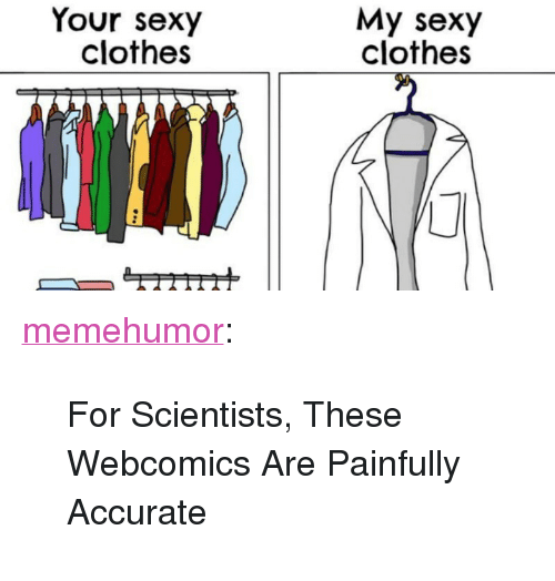 """Your Sexy: Your sexy  clothes  My sexy  clothes <p><a href=""""http://memehumor.tumblr.com/post/153381005973/for-scientists-these-webcomics-are-painfully"""" class=""""tumblr_blog"""">memehumor</a>:</p>  <blockquote><p>For Scientists, These Webcomics Are Painfully Accurate</p></blockquote>"""