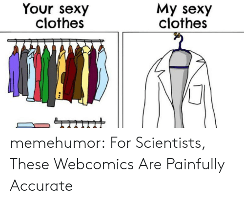 Clothes, Sexy, and Tumblr: Your sexy  clothes  My sexy  clothes memehumor:  For Scientists, These Webcomics Are Painfully Accurate