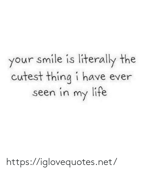 Smile: your smile is literally the  cutest thing i have ever  life  seen in  my https://iglovequotes.net/