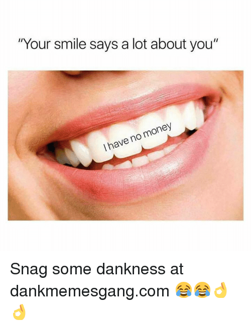 """Memes, Money, and Smile: """"Your smile says a lot about you""""  I have no money Snag some dankness at dankmemesgang.com 😂😂👌👌"""