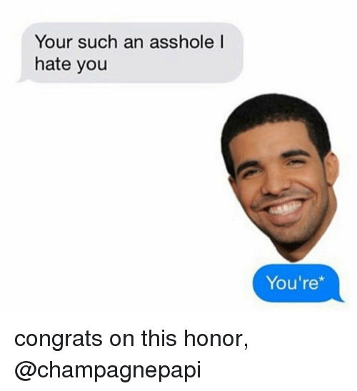 Relationships, Texting, and Asshole: Your such an asshole l  hate you  You're* congrats on this honor, @champagnepapi