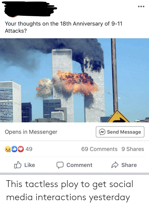 9/11, Social Media, and Messenger: Your thoughts on the 18th Anniversary of 9-11  Attacks?  Opens in Messenger  Send Message  D49  69 Comments 9 Shares  Like  Share  Comment This tactless ploy to get social media interactions yesterday