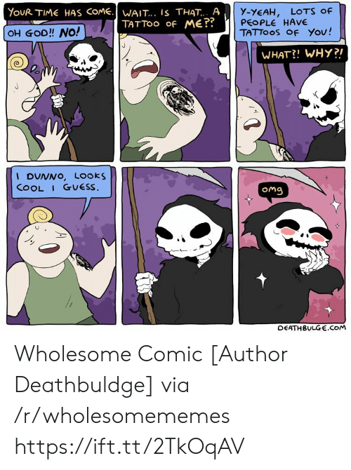 Time Has: YouR TIME HAS COME.WAIT... IS THAT.. A  TATTOO Of ME??  y-YEAH,  PEOPLE HAVE  TATTOOS OF You!  LOTS Of  OH GOD!! NO!  WHAT?! WHY?!  I DUNNO, Looks  COOL I GUESS.  Omg  DEATHBULGE.cOM Wholesome Comic [Author Deathbuldge] via /r/wholesomememes https://ift.tt/2TkOqAV